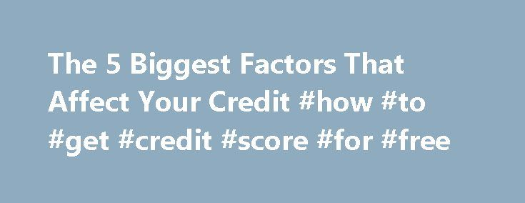 The 5 Biggest Factors That Affect Your Credit #how #to #get #credit #score #for #free http://credits.remmont.com/the-5-biggest-factors-that-affect-your-credit-how-to-get-credit-score-for-free/  #your credit score # The 5 Biggest Factors That Affect Your Credit A credit score is a number that lenders use to determine the risk of lending money to a given borrower. Credit card companies, auto dealerships and mortgage bankers…  Read moreThe post The 5 Biggest Factors That Affect Your Credit #how…