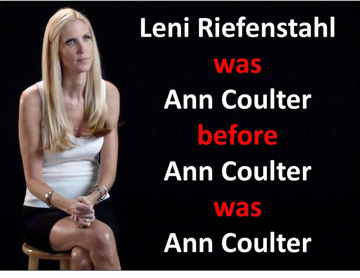 "Ann Coulter is the ""conservative"" propagandist of our day, the Leni Riefenstahl of the Conservative Movement.  See ""Ann Coulter = Leni Riefenstahl"" at http://wp.me/p4jHFp-5w.   See ""Propaganda: George Orwell in the Age of Ann Coulter"" at http://wp.me/p4jHFp-4j."