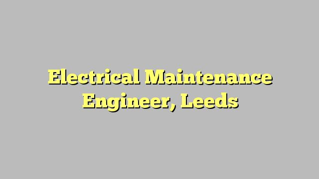 Electrical Maintenance Engineer, Leeds