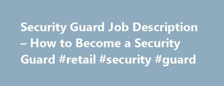 Security Guard Job Description – How to Become a Security Guard #retail #security #guard http://mesa.remmont.com/security-guard-job-description-how-to-become-a-security-guard-retail-security-guard/  # Security Guard Job Description What do security guards do? Does going undercover to nab bad guys sound like a dream job to you? Then you might be surprised to learn that you can score a job catching thieves, terrorists and arsonists – and you don't even have to be a police officer. Security…