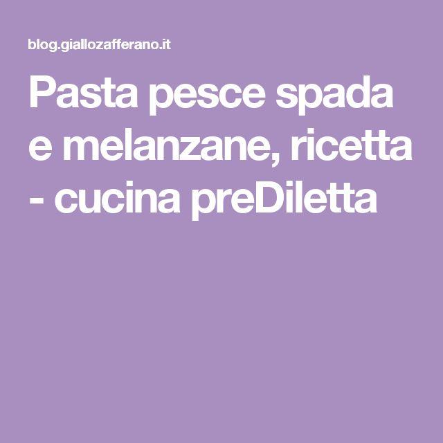 Pasta pesce spada e melanzane, ricetta - cucina preDiletta