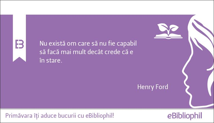 """""""Nu există om care să nu fie capabil să facă mai mult decât crede că e în stare."""" Henry Ford"""