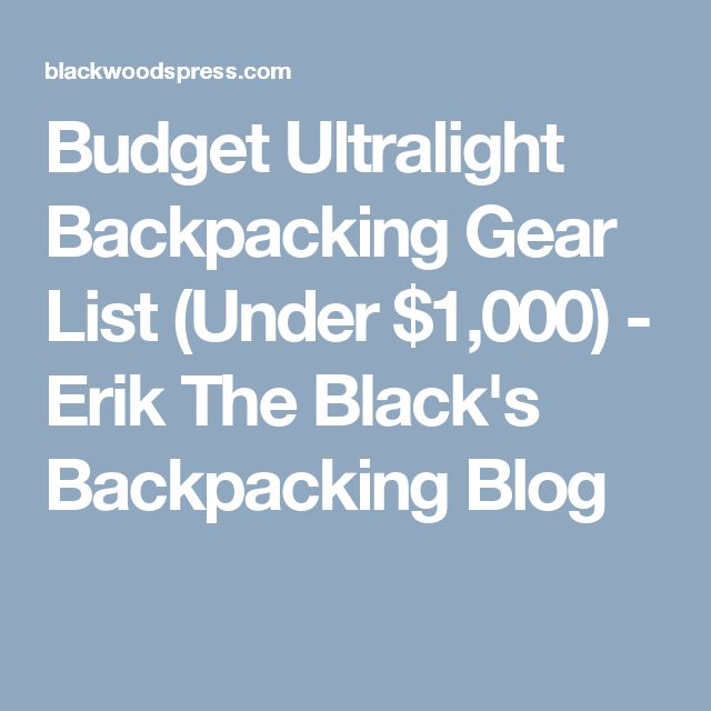 Budget Ultralight Backpacking Gear List (Under $1,000) - Erik The Black's Backpacking Blog