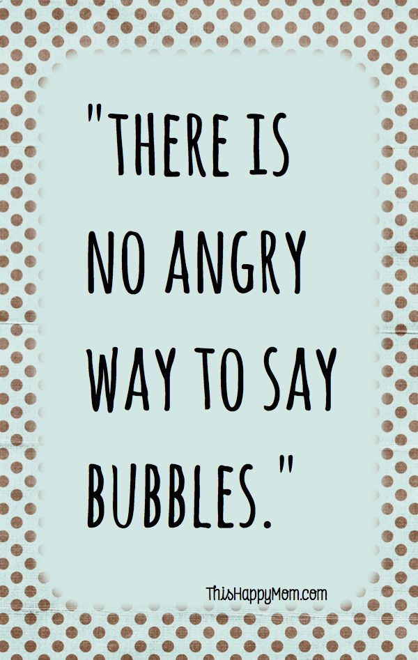 Truth - There Is No Angry Way To Say Bubbles. #quotes #words  Stay clear of too much anger!  #postive affirmations // Pretty Perfect Living