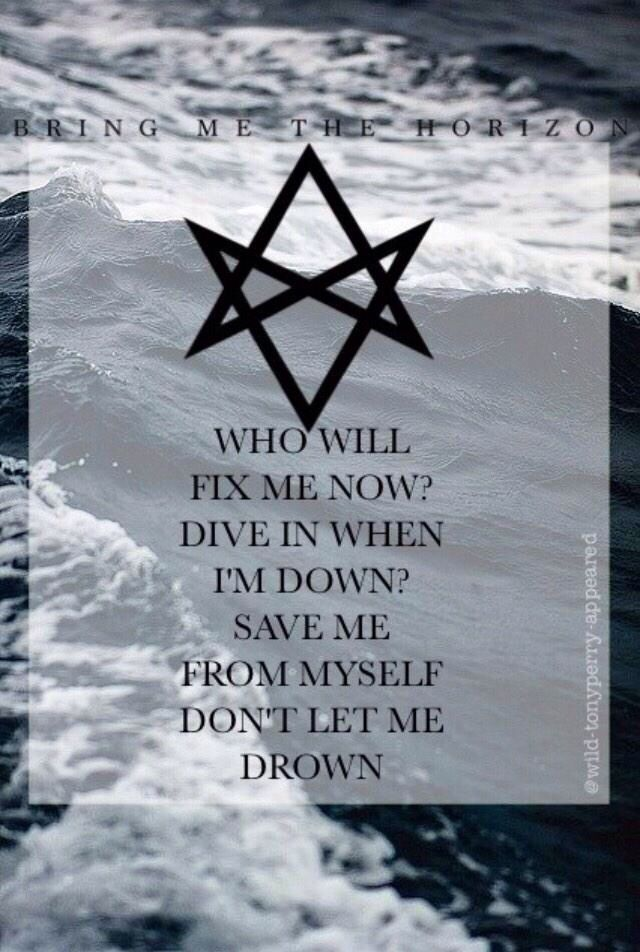 """WHO WILL FIX ME NOW? DIVE IN WHEN I'M DOWN? SAVE ME FROM MYSELF DON'T LET ME DROWN!"" #BMTH #DROWN"