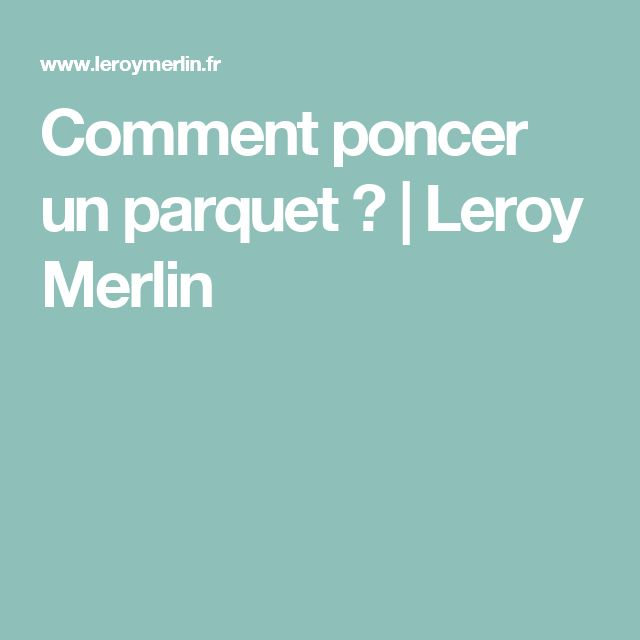 Comment poncer un parquet ? | Leroy Merlin