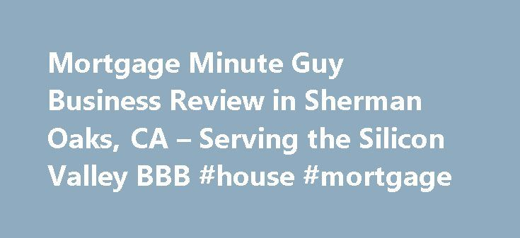 Mortgage Minute Guy Business Review in Sherman Oaks, CA – Serving the Silicon Valley BBB #house #mortgage http://mortgage.nef2.com/mortgage-minute-guy-business-review-in-sherman-oaks-ca-serving-the-silicon-valley-bbb-house-mortgage/  #mortgage minute guy # Mortgage Minute Guy BBB Accreditation Mortgage Minute Guy is not BBB Accredited. Businesses are under no obligation to seek BBB accreditation, and some businesses are not accredited because they have not sought BBB accreditation. To be…