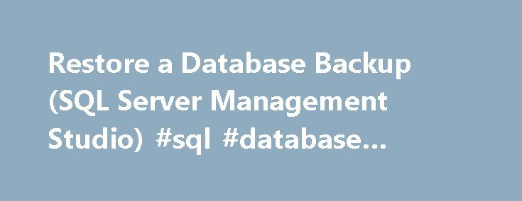 Restore a Database Backup (SQL Server Management Studio) #sql #database #restore http://degree.nef2.com/restore-a-database-backup-sql-server-management-studio-sql-database-restore/  # Restore a Database Backup (SQL Server Management Studio) Under the full or bulk-logged recovery model, before you can restore a database in SQL Server Management Studio, you must back up the active transaction log (known as the tail of the log). For more information, see Back Up a Transaction Log (SQL Server)…