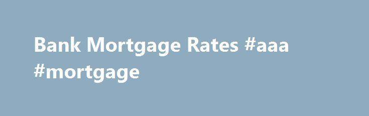 Bank Mortgage Rates #aaa #mortgage http://mortgage.remmont.com/bank-mortgage-rates-aaa-mortgage/  #mortgage banks # Bank Mortgage Rates Posted rates vs. best rates When comparing bank mortgage rates it is important to know that these rates represent the banks' posted mortgage rates. The posted rate is simply the rate that the bank is advertising publicly. However, banks often have the capacity to offer lower rates, which you can access either through negotiation or reaching out to a…