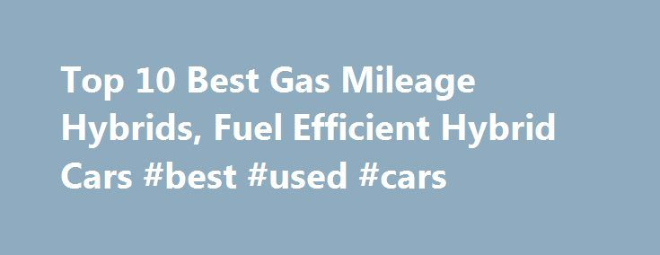 Top 10 Best Gas Mileage Hybrids, Fuel Efficient Hybrid Cars #best #used #cars http://cars.remmont.com/top-10-best-gas-mileage-hybrids-fuel-efficient-hybrid-cars-best-used-cars/  #hybrid cars # Top 10 Best Gas Mileage Hybrids #10 – 2016 Kia Soul EV The standard features of the Kia Soul EV Base include 109hp engine 1-speed automatic transmission, 4-wheel anti-lock brakes (ABS), integrated navigation system, side seat mounted airbags, curtain 1st and 2nd row overhead airbags, airbag occupancy…