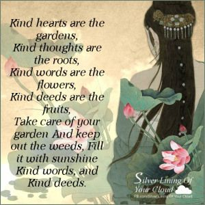 Kind hearts are the gardens, Kind thoughts are the roots, Kind words are the flowers, Kind deeds are the fruits, Take care of your garden And keep out the weeds, Fill it with sunshine Kind words, and Kind deeds. ~Henry Wadsworth Longfellow..._More fantastic quotes on: https://www.facebook.com/SilverLiningOfYourCloud  _Follow my Quote Blog on: http://silverliningofyourcloud.wordpress.com/