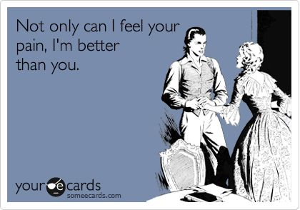 Not only can I feel your pain, I'm better than you.Bachelorette, Country Roads, Quotes, West Virginia, Funny Stuff, Win My Heart, Ecards, Harry Potter Book, Giggles