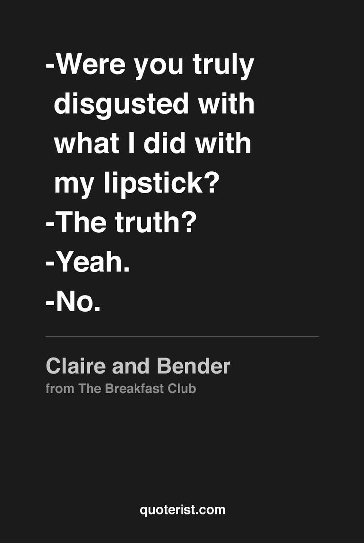 """""""-Why'd you do that? -Cause I knew you wouldn't. -Were you truly disgusted with what I did with my lipstick? -The truth? -Yeah. -No."""" - Bender and Claire from The Breakfast Club. #TheBreakfastClub #moviequotes #movies #quotes"""