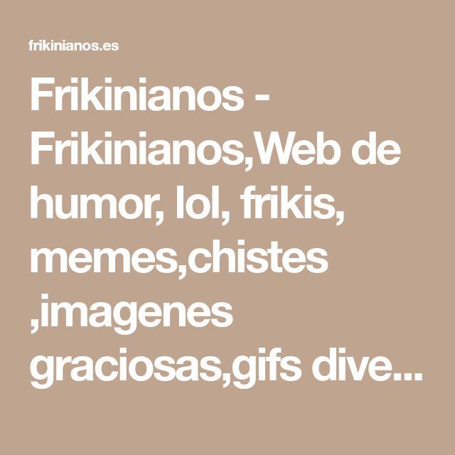 Frikinianos - Frikinianos,Web de humor, lol, frikis, memes,chistes ,imagenes graciosas,gifs divertidos y mas frikadas