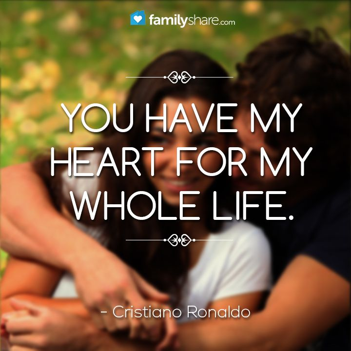 You have my heart for my whole life. - Cristiano Ronaldo