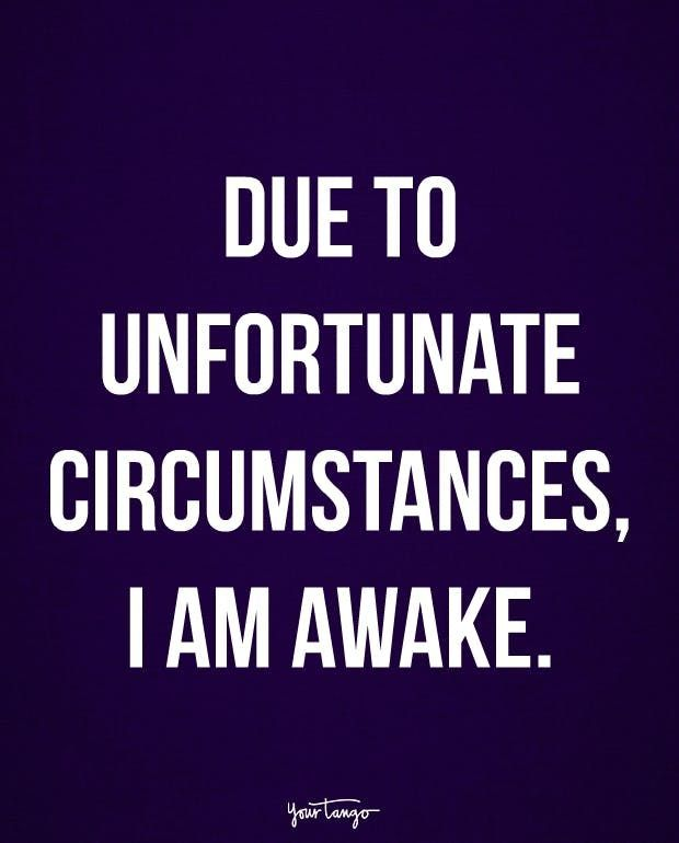 """Due to unfortunate circumstances, I am awake."""