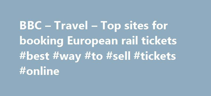 BBC – Travel – Top sites for booking European rail tickets #best #way #to #sell #tickets #online http://tickets.remmont.com/bbc-travel-top-sites-for-booking-european-rail-tickets-best-way-to-sell-tickets-online/  Top sites for booking European rail tickets By Sean O'Neill 20 February 2013 European countries are constantly improving their intercity rail networks and high-speed trains have slashed travel times around (...Read More)