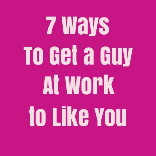 how to get a guy at work to like you