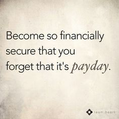 Become so financially secure that you forget that it's payday