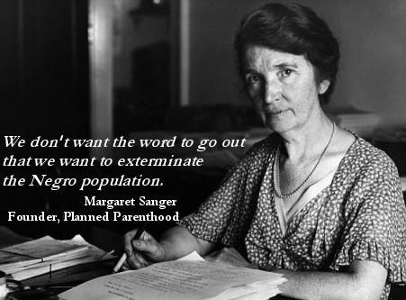 "The Left flips out over a flag from the 1860's but have NO issue with Margaret Sanger, founder of Planned Parenthood in the 20th Century.  Margaret Higgins Sanger was an American birth control activist, Opened the 1st Birth Control clinic in the United States  ""We don't want the word to go out that we want to exterminate the Negro population, and the minister is the man who can straighten out that idea if it ever occurs to any of their more rebellious members."" Quote April 1932"
