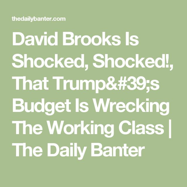 David Brooks Is Shocked, Shocked!, That Trump's Budget Is Wrecking The Working Class | The Daily Banter
