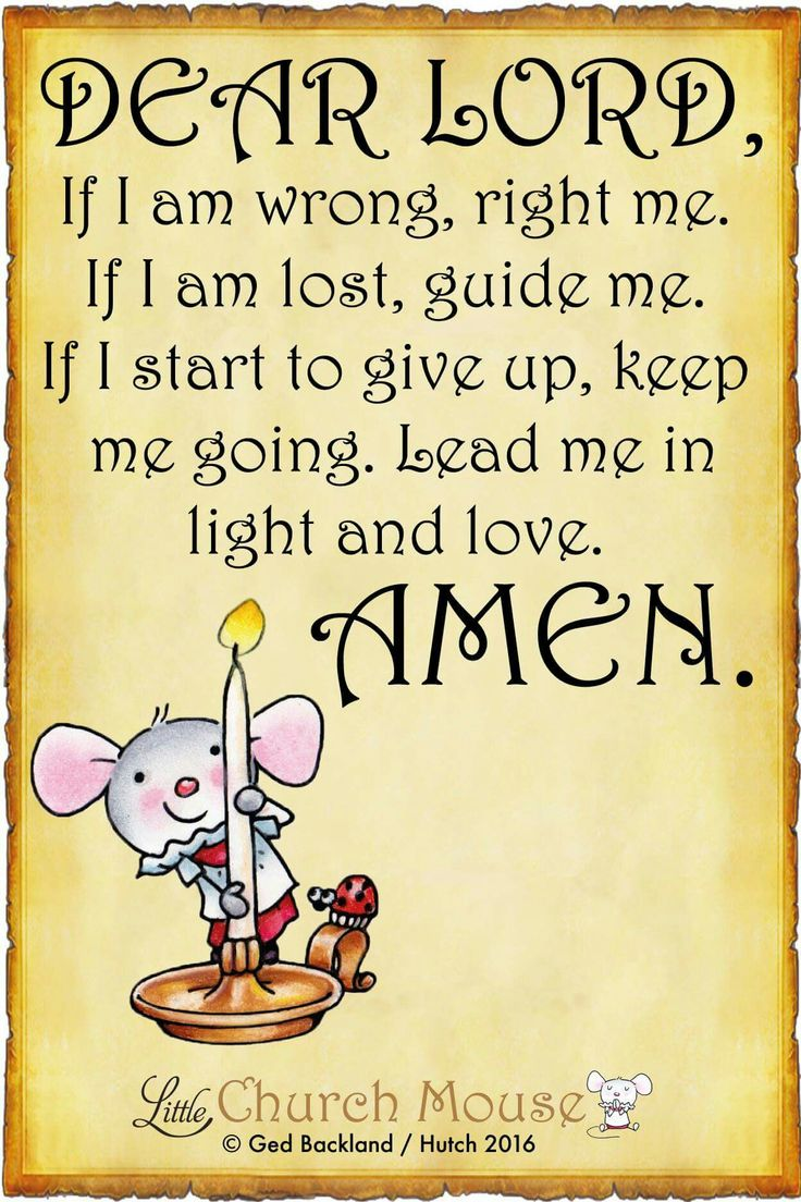 ✞♡✞ Dear Lord, If I am wrong, right me. If I am lost, guide me. If I start to give up, keep me going. Lead me in light and love. Amen...Little Church Mouse 2 July 2016 ✞♡✞