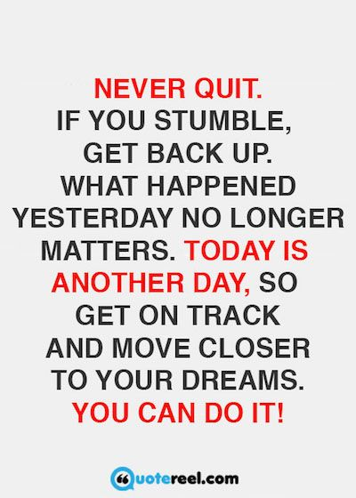 Never quit. If you stumble, get back up. What happened yesterday no longer matters. Today is another day, so get on track and move closer to your dreams. You can do it!