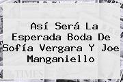 http://tecnoautos.com/wp-content/uploads/imagenes/tendencias/thumbs/asi-sera-la-esperada-boda-de-sofia-vergara-y-joe-manganiello.jpg Sofia Vergara. Así será la esperada boda de Sofía Vergara y Joe Manganiello, Enlaces, Imágenes, Videos y Tweets - http://tecnoautos.com/actualidad/sofia-vergara-asi-sera-la-esperada-boda-de-sofia-vergara-y-joe-manganiello/