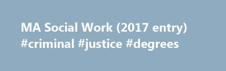 MA Social Work (2017 entry) #criminal #justice #degrees http://degree.nef2.com/ma-social-work-2017-entry-criminal-justice-degrees/  #masters degree in social work # MA Social Work / Overview Year of entry: 2017 Degree awarded MA Duration 24 months (FT) Entry requirements Applicants are normally required to have an Upper Second degree or above. Relevant experience and/or employment within a health or social care setting is highly desirable. Applicants with a Lower Second classification will…