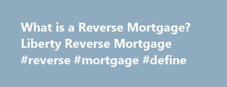 What is a Reverse Mortgage? Liberty Reverse Mortgage #reverse #mortgage #define http://eritrea.remmont.com/what-is-a-reverse-mortgage-liberty-reverse-mortgage-reverse-mortgage-define/  # What is a Reverse Mortgage? A Home Equity Conversion Mortgage (HECM), commonly known as a reverse mortgage, is a Federal Housing Administration (FHA) insured loan. A HECM enables seniors to access a portion of their home s equity without having to make monthly mortgage payments as long as they live in the…