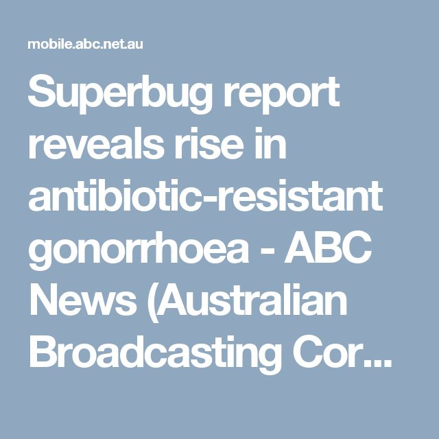 Superbug report reveals rise in antibiotic-resistant gonorrhoea - ABC News (Australian Broadcasting Corporation)