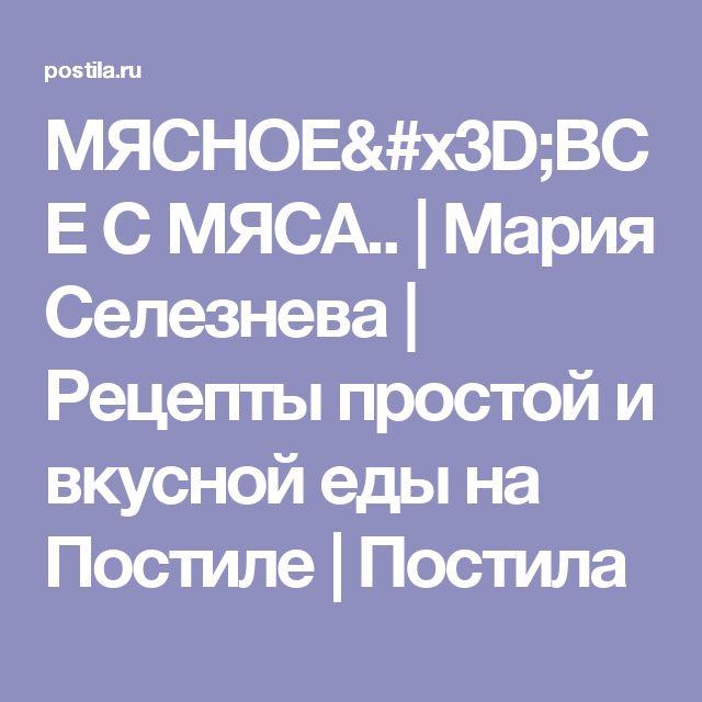 МЯСНОЕ=ВСЕ С МЯСА.. | Мария Селезнева | Рецепты простой и вкусной еды на Постиле | Постила