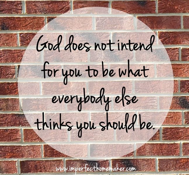 God does not intend for you to be what everybody else thinks you should be   Christian Homemaking