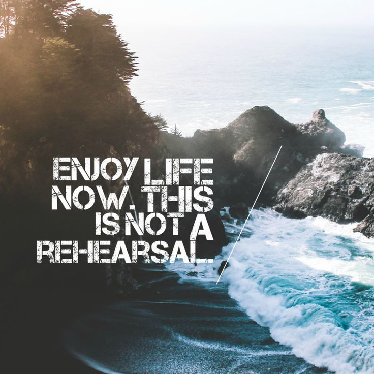 Today Quote: Enjoy life now. This is not a rehearsal.