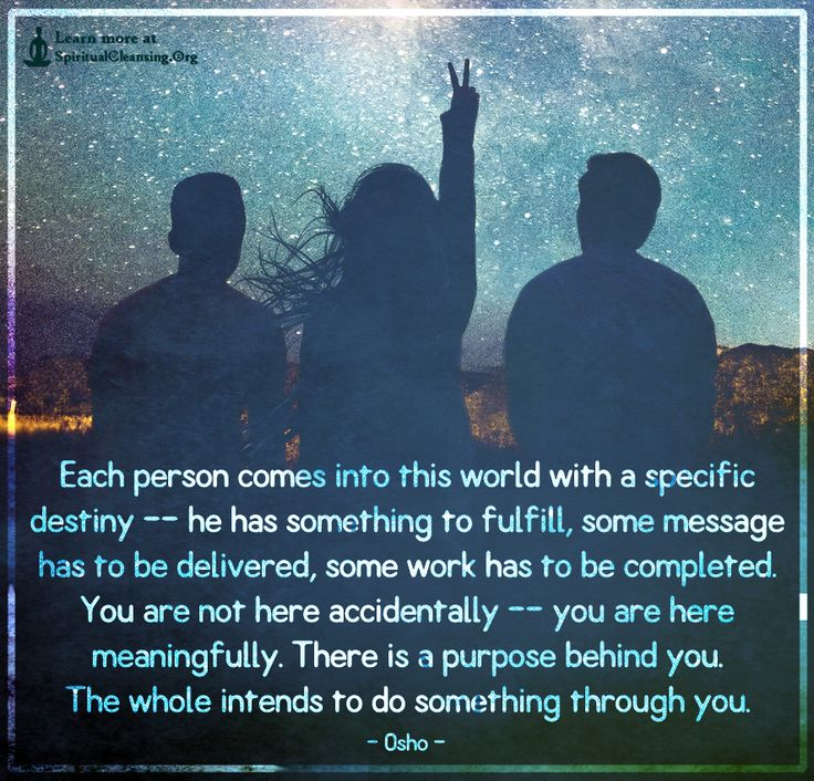 Each person comes into this world with a specific destiny — he has something to fulfill, some