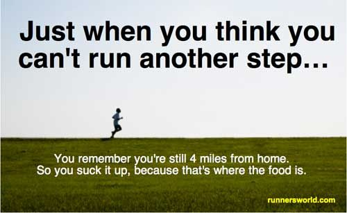 """Just when you think you can't run another step... You remember you're still 4 miles from home so you suck it up because that's where the food is."" 