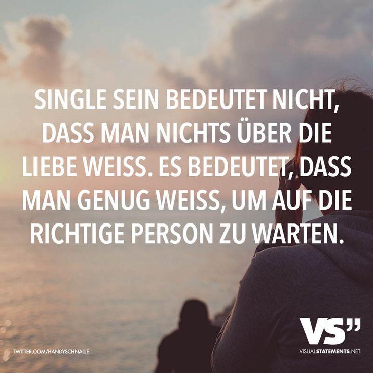 Single sein bedeutet nicht, dass man nichts über die Liebe weiss. Es bedeutet, dass man genug weiss, um auf die richtige Person zu warten.