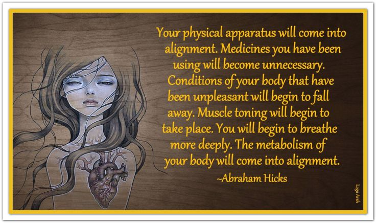 Your physical apparatus will come into alignment. Medicines you have been using will become unnecessary. Conditions of your body that have been unpleasant will begin to fall away. Muscle toning will begin to take place. You will begin to breathe more deeply. The metabolism of your body will come into alignment. (For more text click twice then.. See more)  *Abraham-Hicks Quotes (AHQ1679)