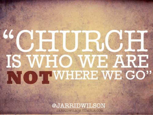 Church is who we are, not where we go.