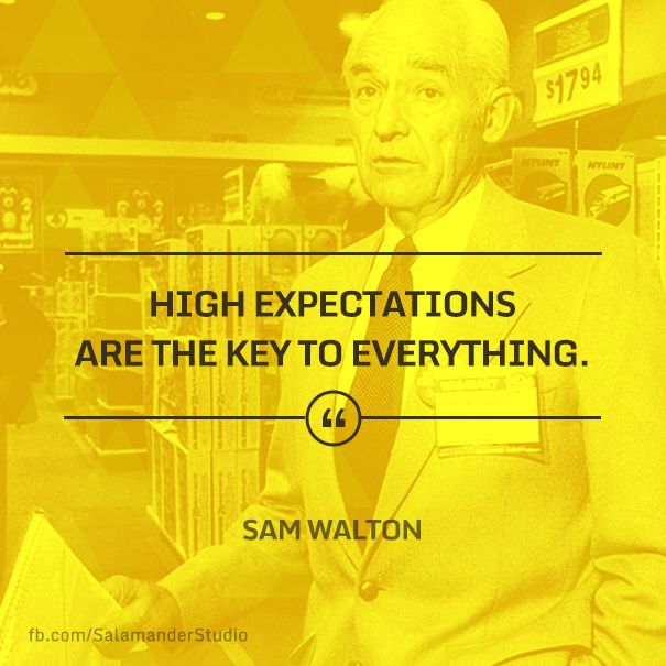 """High expectations are the key to everything."" Sam Walton"