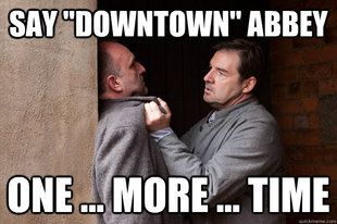 Downton Abbey meme :)- I don't watch Downton Abbey but I can understand how that would be frustrating. Lol