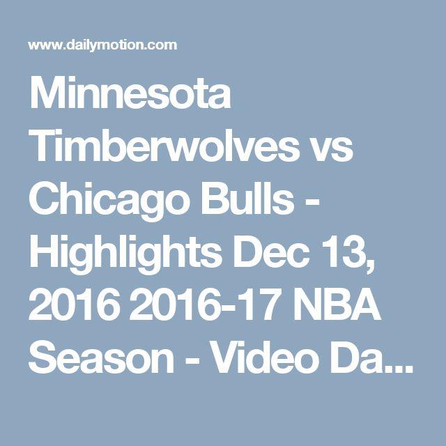 Minnesota Timberwolves vs Chicago Bulls - Highlights  Dec 13, 2016  2016-17 NBA Season - Video Dailymotion