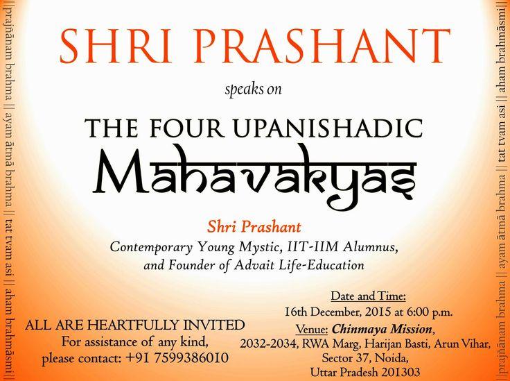 Shri Prashant speaks on The Four Upanishadic Mahavakyas. (pragyanam brahma, ayam aatma brahma, tatvamasi, aham brahmasmi) Shri Prashant, Contemporary young Mystic , IIT-IIM Alumnus, and founder of Advait Life-Education Date and Time:16 Dec 2015, 6 p.m. onwards. Venue: Chinmaya MIssion,2032-2034, RWA Marg, Harijan Basti, Arun Vihar, Sector 37, Noida, Uttar Pradesh 201303. All are heart fully invited. For assistance of any kind, please contact: +91 7599386010.