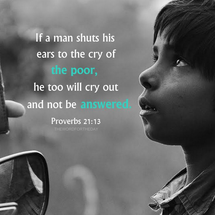 Whoso stoppeth his ears at the cry of the poor, he also shall cry himself, but shall not be heard. Proverbs 21:13