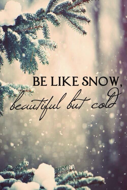 Be like snow, beautiful but cold- Lana del Ray