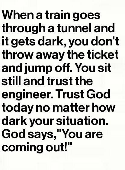 When a train goes through a tunnel and it gets dark, you don't throw away the…
