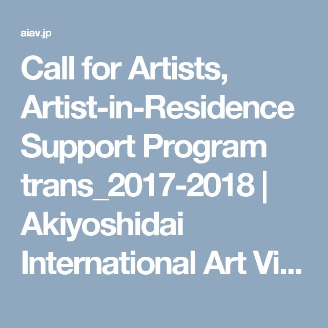 Call for Artists, Artist-in-Residence Support Program trans_2017-2018 | Akiyoshidai International Art Village Deadline Applications must be received by midnight, July 31 (Mon), 2017 by email (JST)