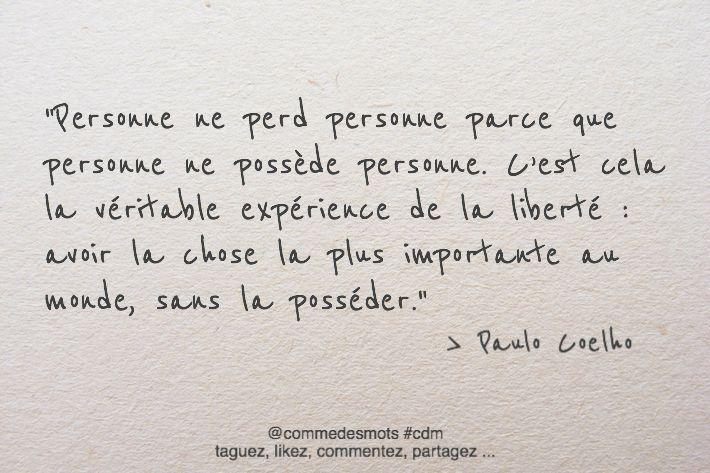 """""""Personne ne perd personne parce que personne ne possède personne. C'est cela la véritable expérience de la liberté : avoir la chose la plus importante au monde, sans la posséder."""" #citation de #paulocoelho"""