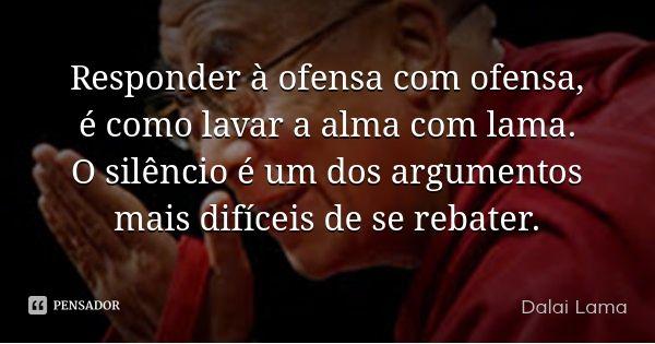 Responder à ofensa com ofensa, é como lavar a alma com lama. O silêncio é um dos argumentos mais difíceis de se rebater.... Frase de Dalai Lama.