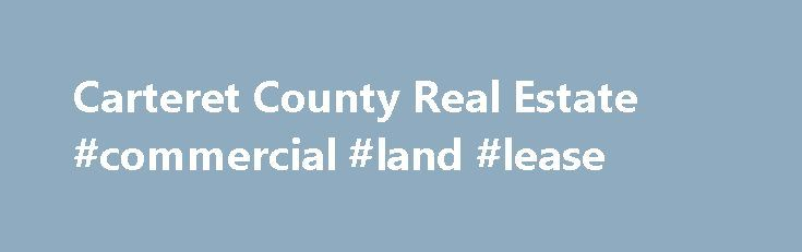 Carteret County Real Estate #commercial #land #lease http://commercial.remmont.com/carteret-county-real-estate-commercial-land-lease/  #bu commercial real estate # Carteret County Homes for Sale There are 2,257 real estate listings found in Carteret County, NC. There are 17 cities in Carteret County which include Atlantic Beach. Newport. Morehead City. Beaufort. and Emerald Isle. There are 17 zip codes in Carteret County which include 28512. 28570. 28557. 28516. and 28594. […]